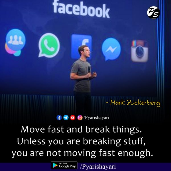 Move fast and break things. Unless you are breaking stuff, you are not moving fast enough. Mark Zuckerberg